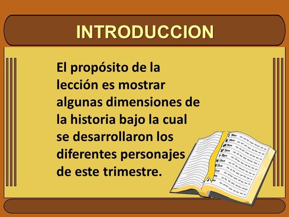 INTRODUCCION El propósito de la lección es mostrar algunas dimensiones de la historia bajo la cual se desarrollaron los diferentes personajes de este