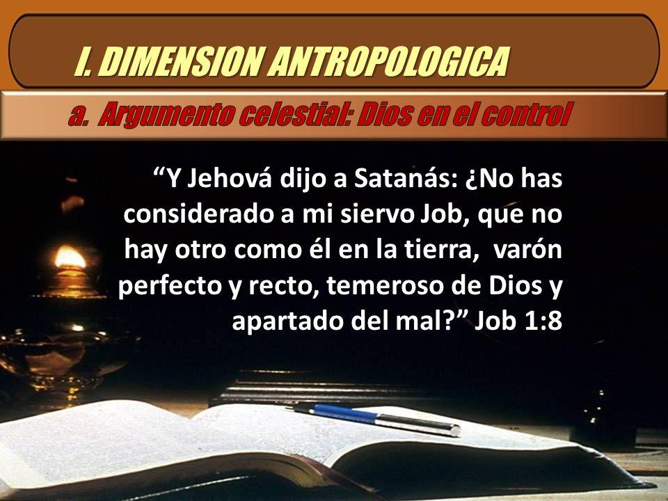 I. DIMENSION ANTROPOLOGICA Y Jehová dijo a Satanás: ¿No has considerado a mi siervo Job, que no hay otro como él en la tierra, varón perfecto y recto,
