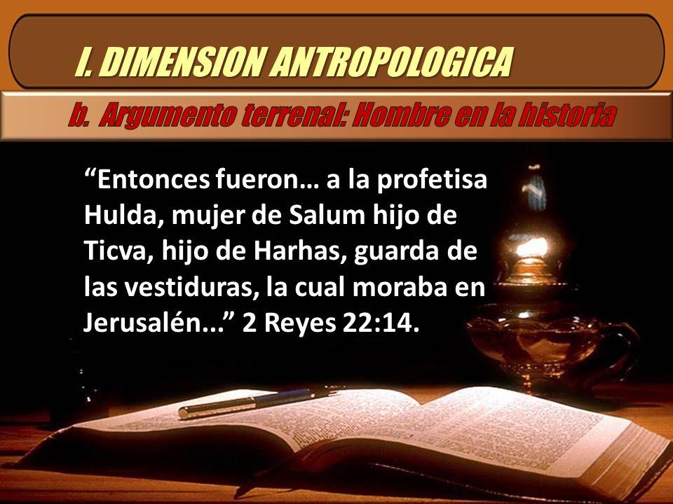 I. DIMENSION ANTROPOLOGICA Entonces fueron… a la profetisa Hulda, mujer de Salum hijo de Ticva, hijo de Harhas, guarda de las vestiduras, la cual mora
