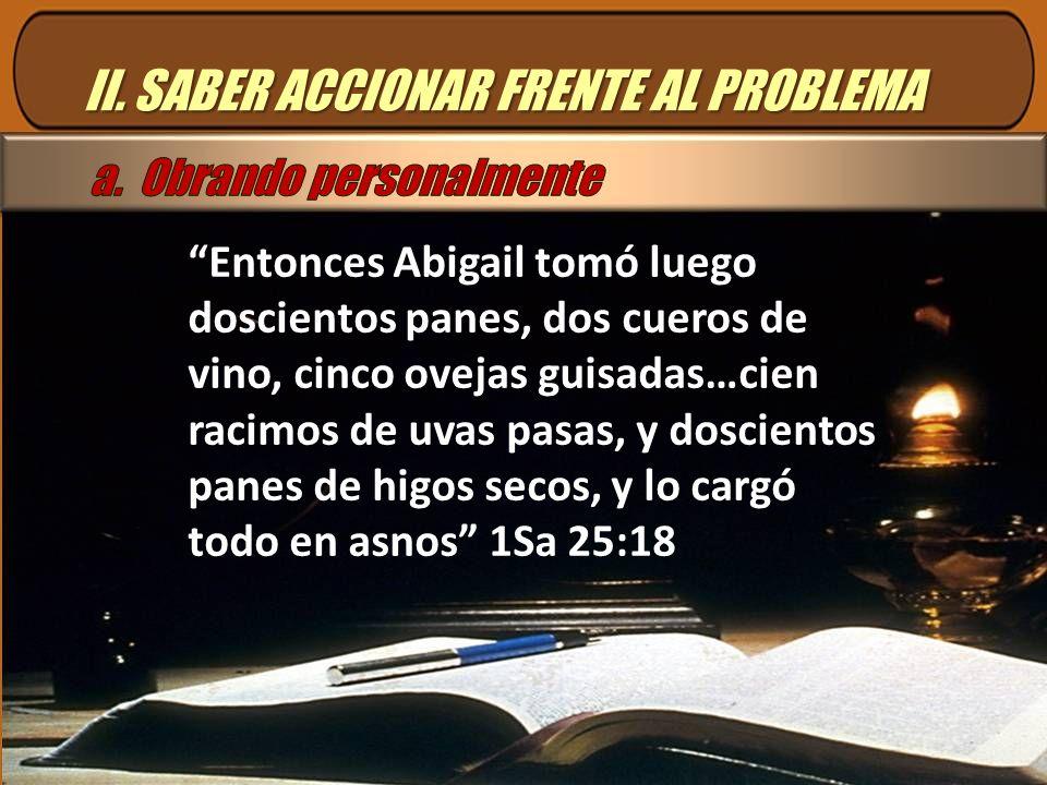 II. SABER ACCIONAR FRENTE AL PROBLEMA Entonces Abigail tomó luego doscientos panes, dos cueros de vino, cinco ovejas guisadas…cien racimos de uvas pas