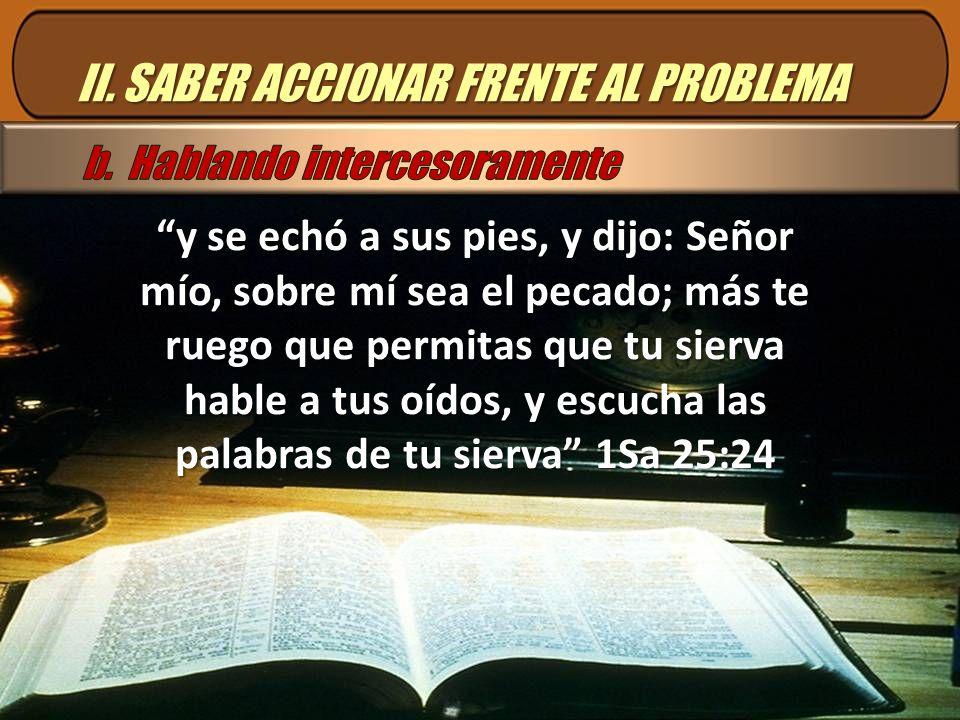 II. SABER ACCIONAR FRENTE AL PROBLEMA y se echó a sus pies, y dijo: Señor mío, sobre mí sea el pecado; más te ruego que permitas que tu sierva hable a