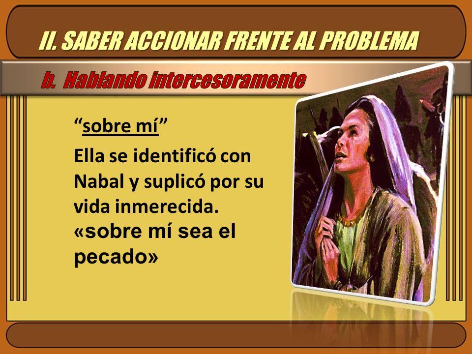 II. SABER ACCIONAR FRENTE AL PROBLEMA sobre mí Ella se identificó con Nabal y suplicó por su vida inmerecida. « sobre mí sea el pecado»