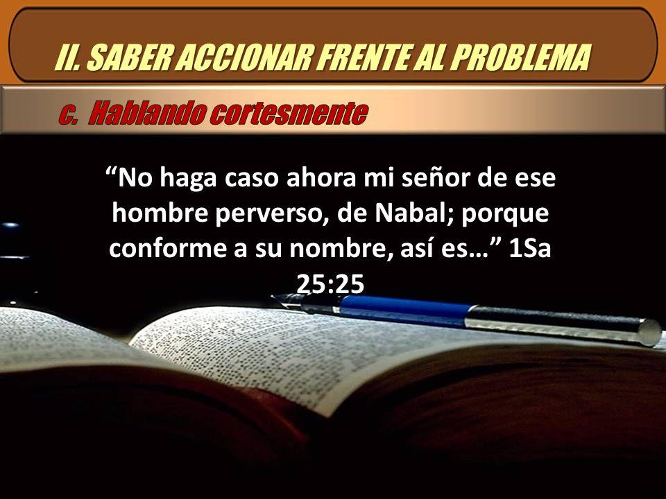 II. SABER ACCIONAR FRENTE AL PROBLEMA No haga caso ahora mi señor de ese hombre perverso, de Nabal; porque conforme a su nombre, así es… 1Sa 25:25