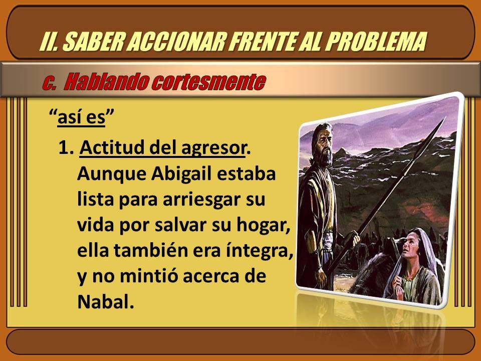 II. SABER ACCIONAR FRENTE AL PROBLEMA así es 1. Actitud del agresor. Aunque Abigail estaba lista para arriesgar su vida por salvar su hogar, ella tamb