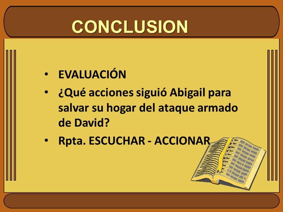 CONCLUSION EVALUACIÓN ¿Qué acciones siguió Abigail para salvar su hogar del ataque armado de David? Rpta. ESCUCHAR - ACCIONAR