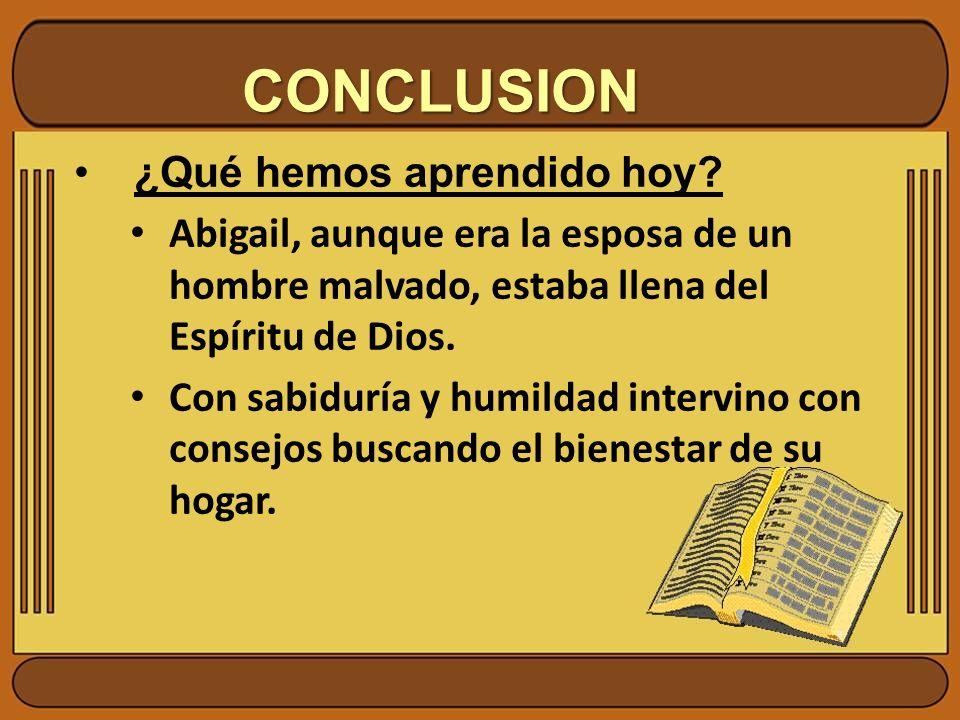 CONCLUSION ¿Qué hemos aprendido hoy? Abigail, aunque era la esposa de un hombre malvado, estaba llena del Espíritu de Dios. Con sabiduría y humildad i