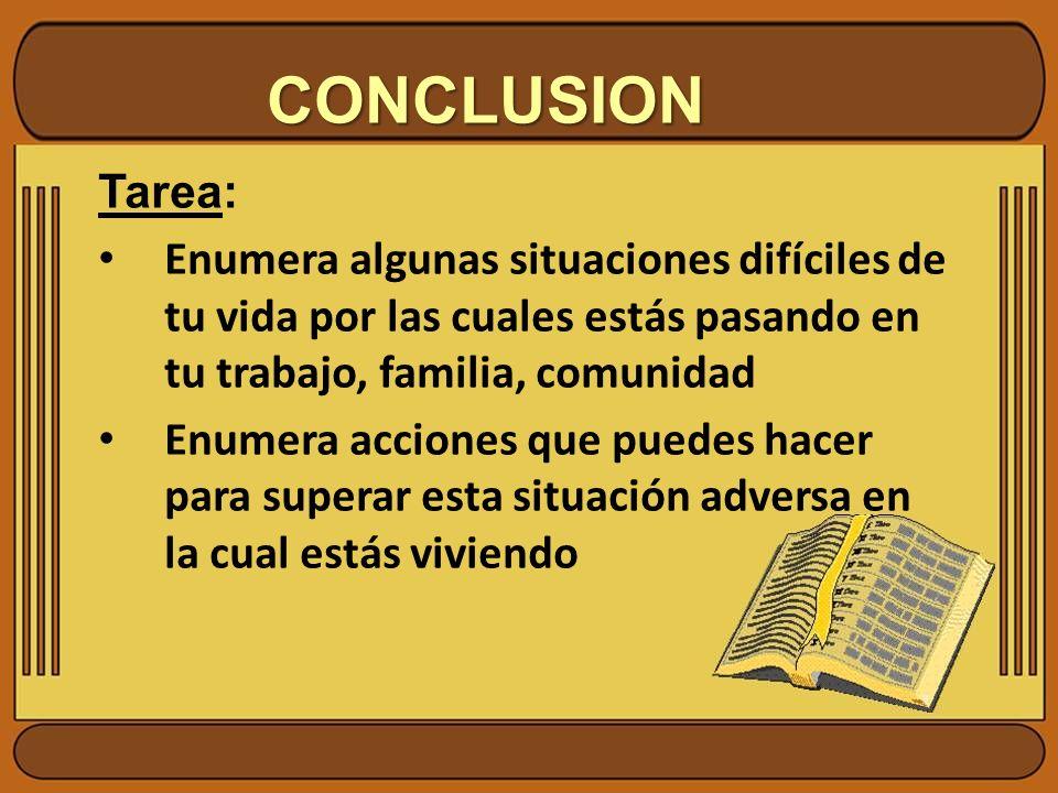 CONCLUSION Tarea: Enumera algunas situaciones difíciles de tu vida por las cuales estás pasando en tu trabajo, familia, comunidad Enumera acciones que