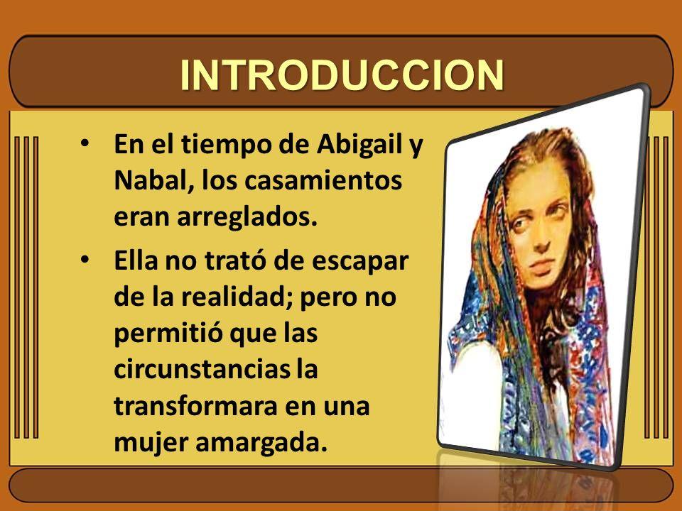 INTRODUCCION En el tiempo de Abigail y Nabal, los casamientos eran arreglados. Ella no trató de escapar de la realidad; pero no permitió que las circu
