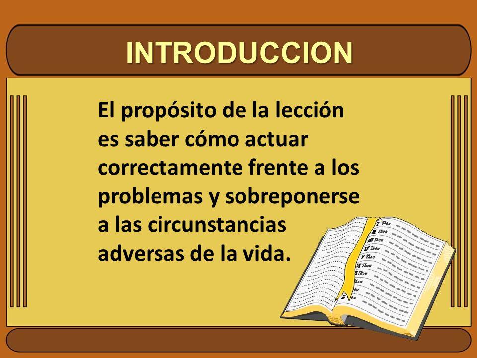 INTRODUCCION El propósito de la lección es saber cómo actuar correctamente frente a los problemas y sobreponerse a las circunstancias adversas de la v