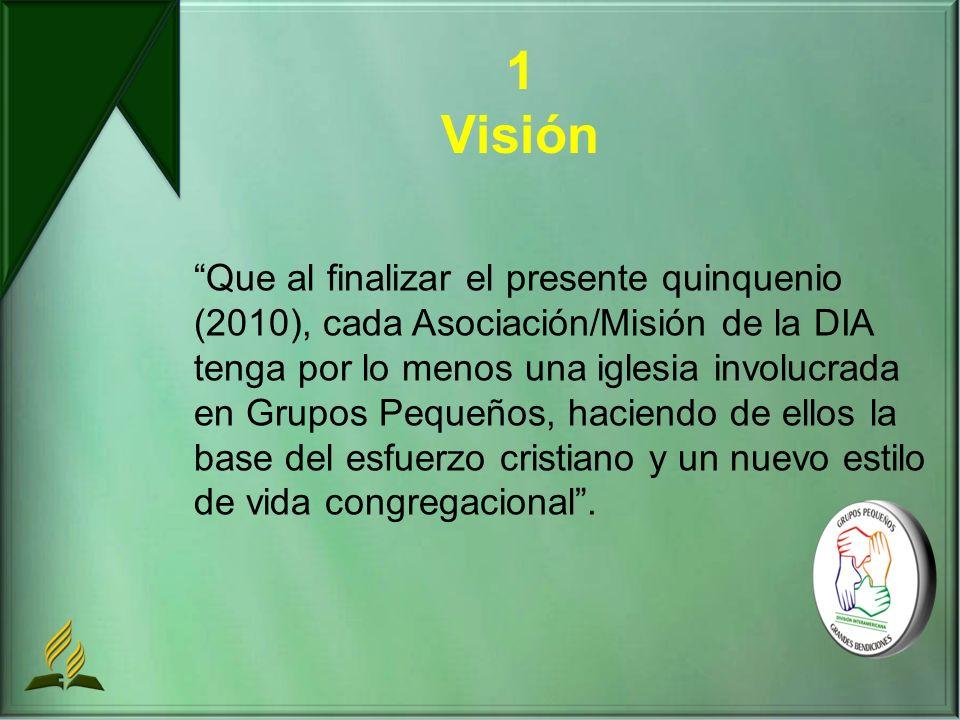 1 Visión Que al finalizar el presente quinquenio (2010), cada Asociación/Misión de la DIA tenga por lo menos una iglesia involucrada en Grupos Pequeños, haciendo de ellos la base del esfuerzo cristiano y un nuevo estilo de vida congregacional.