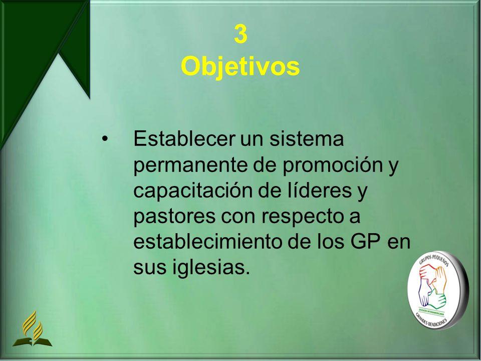 3 Objetivos Establecer un sistema permanente de promoción y capacitación de líderes y pastores con respecto a establecimiento de los GP en sus iglesias.