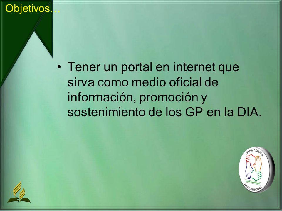 Objetivos… Tener un portal en internet que sirva como medio oficial de información, promoción y sostenimiento de los GP en la DIA.
