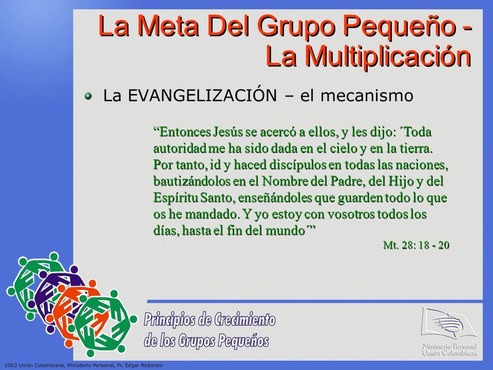 La Meta Del Grupo Pequeño - La Multiplicación La EVANGELIZACIÓN – el mecanismo Entonces Jesús se acercó a ellos, y les dijo: ´Toda autoridad me ha sid