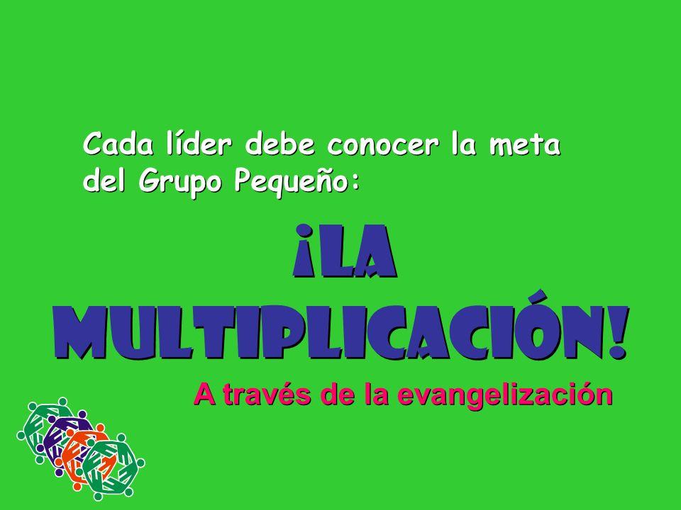 Cada líder debe conocer la meta del Grupo Pequeño: ¡La Multiplicación! ¡La Multiplicación! A través de la evangelización