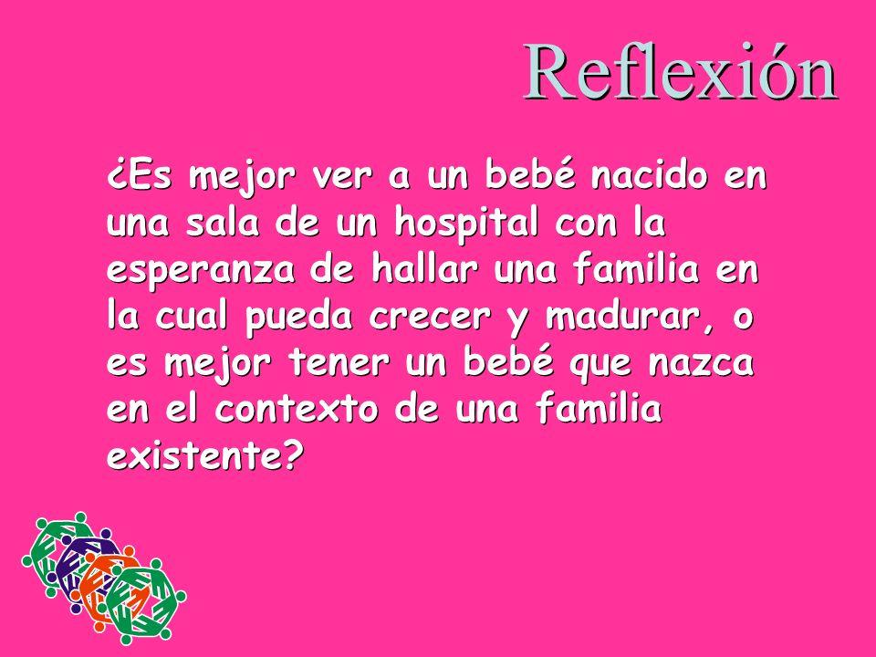 Reflexión ¿Es mejor ver a un bebé nacido en una sala de un hospital con la esperanza de hallar una familia en la cual pueda crecer y madurar, o es mej