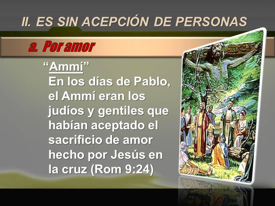II. ES SIN ACEPCIÓN DE PERSONAS AmmíAmmí En los días de Pablo, el Ammí eran los judíos y gentiles que habían aceptado el sacrificio de amor hecho por