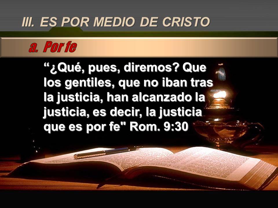III. ES POR MEDIO DE CRISTO ¿Qué, pues, diremos? Que los gentiles, que no iban tras la justicia, han alcanzado la justicia, es decir, la justicia que