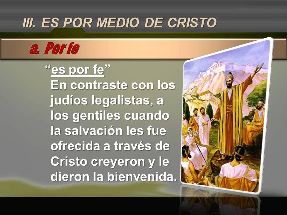 III. ES POR MEDIO DE CRISTO es por fees por fe En contraste con los judíos legalistas, a los gentiles cuando la salvación les fue ofrecida a través de