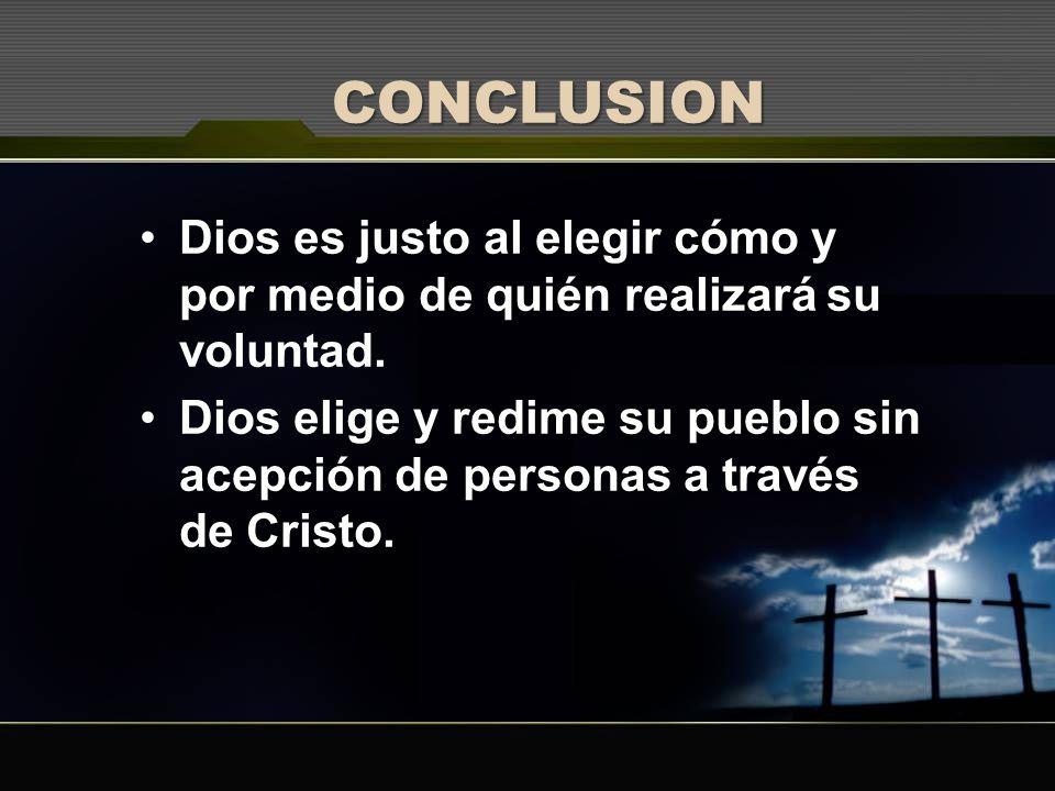 CONCLUSION Dios es justo al elegir cómo y por medio de quién realizará su voluntad. Dios elige y redime su pueblo sin acepción de personas a través de