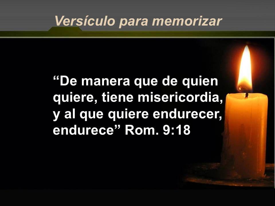 Versículo para memorizar De manera que de quien quiere, tiene misericordia, y al que quiere endurecer, endurece Rom. 9:18