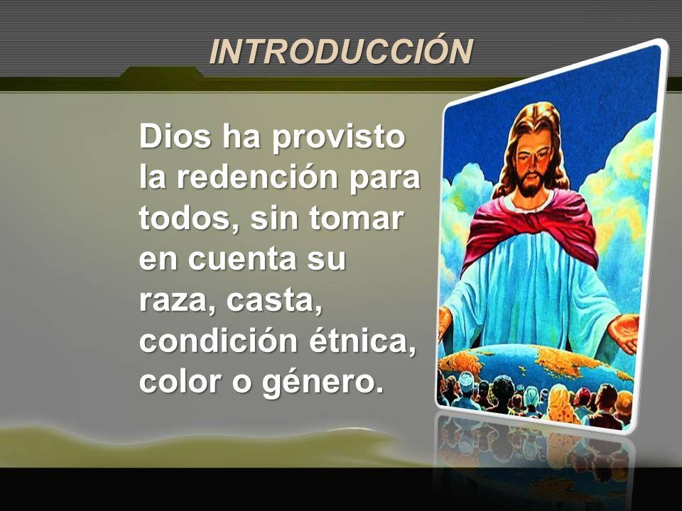 Dios ha provisto la redención para todos, sin tomar en cuenta su raza, casta, condición étnica, color o género. INTRODUCCIÓN