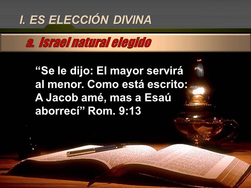I. ES ELECCIÓN DIVINA Se le dijo: El mayor servirá al menor. Como está escrito: A Jacob amé, mas a Esaú aborrecí Rom. 9:13