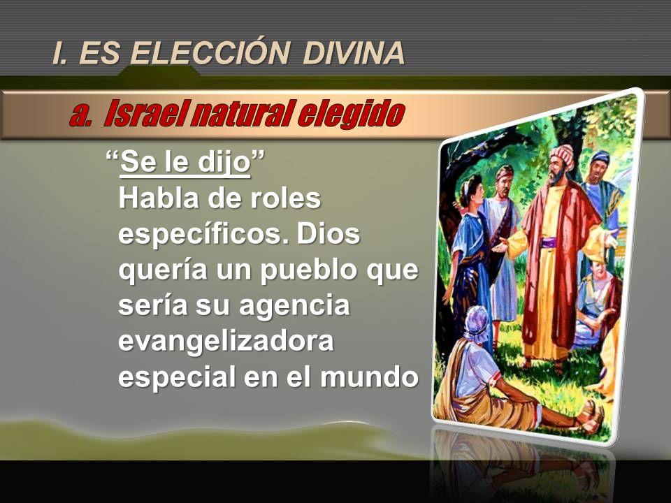 I. ES ELECCIÓN DIVINA Se le dijoSe le dijo Habla de roles específicos. Dios quería un pueblo que sería su agencia evangelizadora especial en el mundo