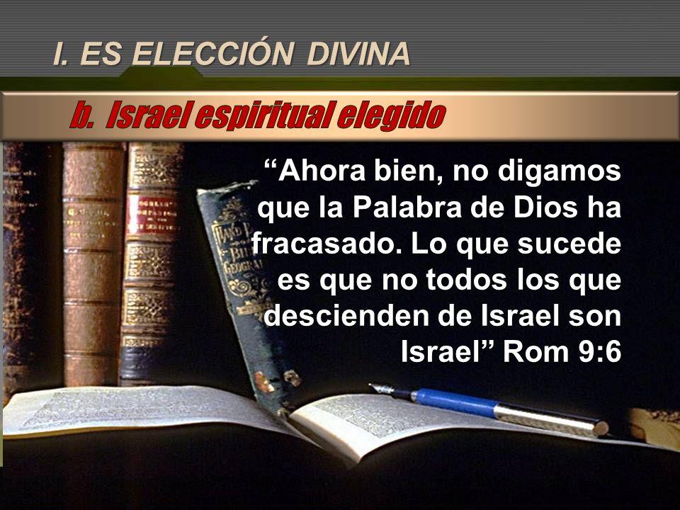 I. ES ELECCIÓN DIVINA Ahora bien, no digamos que la Palabra de Dios ha fracasado. Lo que sucede es que no todos los que descienden de Israel son Israe