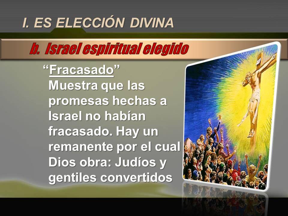 I. ES ELECCIÓN DIVINA FracasadoFracasado Muestra que las promesas hechas a Israel no habían fracasado. Hay un remanente por el cual Dios obra: Judíos