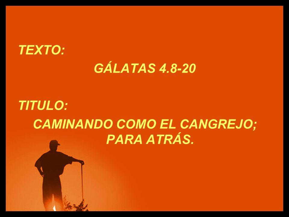 TEXTO: GÁLATAS 4.8-20 TITULO: CAMINANDO COMO EL CANGREJO; PARA ATRÁS.