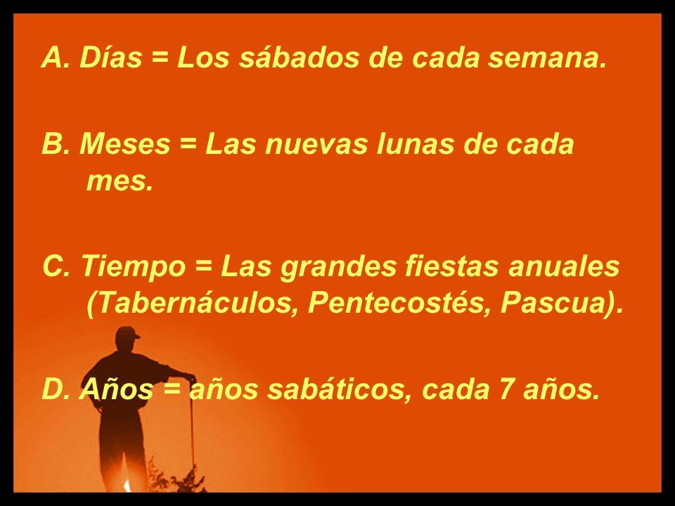 A. Días = Los sábados de cada semana. B. Meses = Las nuevas lunas de cada mes. C. Tiempo = Las grandes fiestas anuales (Tabernáculos, Pentecostés, Pas