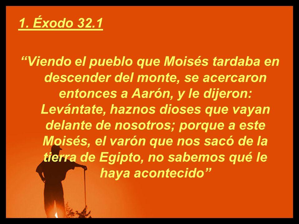 1. Éxodo 32.1 Viendo el pueblo que Moisés tardaba en descender del monte, se acercaron entonces a Aarón, y le dijeron: Levántate, haznos dioses que va