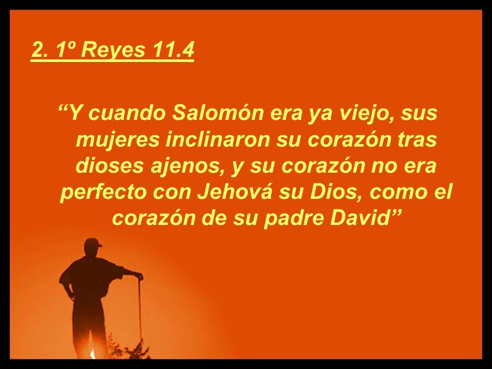 2. 1º Reyes 11.4 Y cuando Salomón era ya viejo, sus mujeres inclinaron su corazón tras dioses ajenos, y su corazón no era perfecto con Jehová su Dios,
