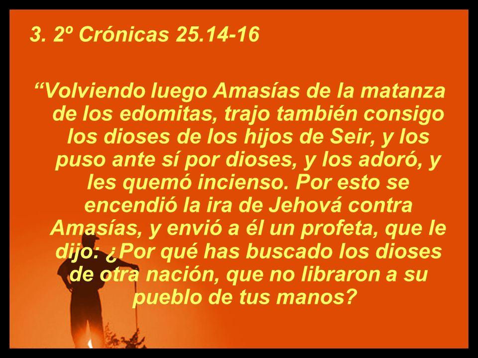 3. 2º Crónicas 25.14-16 Volviendo luego Amasías de la matanza de los edomitas, trajo también consigo los dioses de los hijos de Seir, y los puso ante