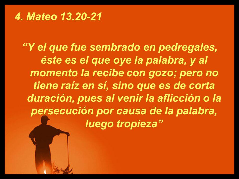 4. Mateo 13.20-21 Y el que fue sembrado en pedregales, éste es el que oye la palabra, y al momento la recibe con gozo; pero no tiene raíz en sí, sino