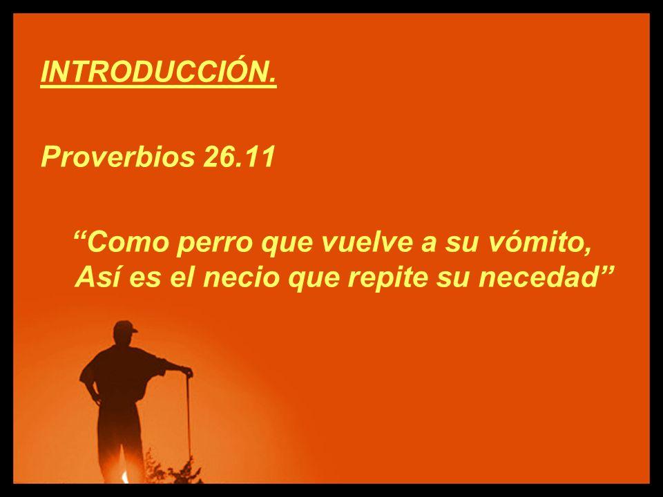 INTRODUCCIÓN. Proverbios 26.11 Como perro que vuelve a su vómito, Así es el necio que repite su necedad