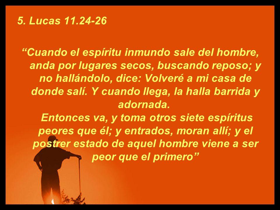 5. Lucas 11.24-26 Cuando el espíritu inmundo sale del hombre, anda por lugares secos, buscando reposo; y no hallándolo, dice: Volveré a mi casa de don