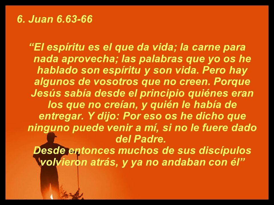 6. Juan 6.63-66 El espíritu es el que da vida; la carne para nada aprovecha; las palabras que yo os he hablado son espíritu y son vida. Pero hay algun