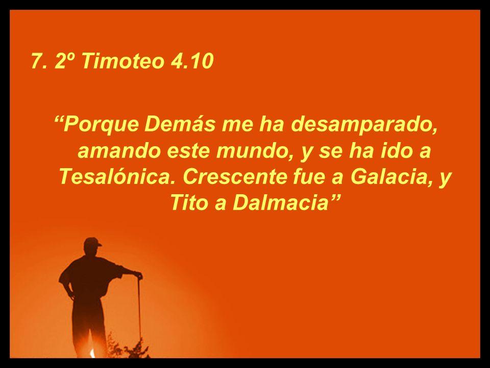 7. 2º Timoteo 4.10 Porque Demás me ha desamparado, amando este mundo, y se ha ido a Tesalónica. Crescente fue a Galacia, y Tito a Dalmacia
