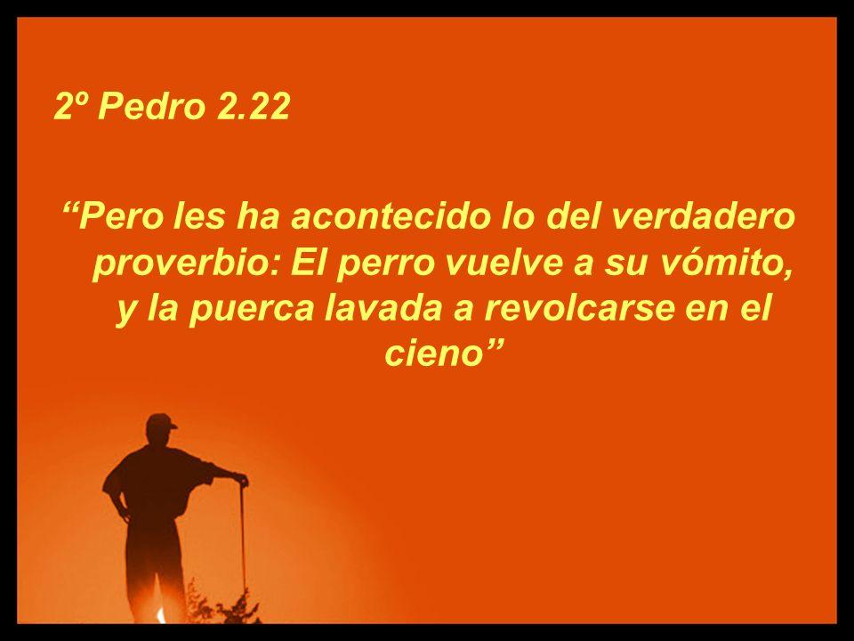 2º Pedro 2.22 Pero les ha acontecido lo del verdadero proverbio: El perro vuelve a su vómito, y la puerca lavada a revolcarse en el cieno