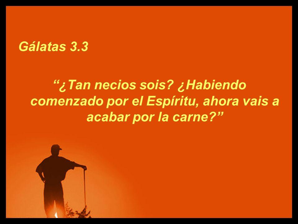 Gálatas 3.3 ¿Tan necios sois? ¿Habiendo comenzado por el Espíritu, ahora vais a acabar por la carne?