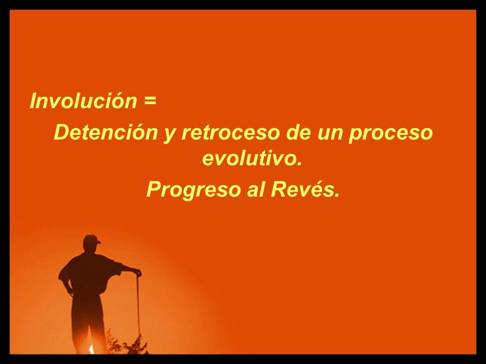 Involución = Detención y retroceso de un proceso evolutivo. Progreso al Revés.