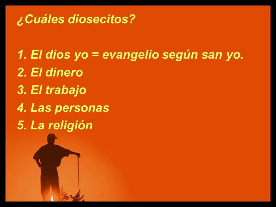 ¿Cuáles diosecitos? 1. El dios yo = evangelio según san yo. 2. El dinero 3. El trabajo 4. Las personas 5. La religión