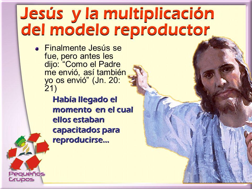 Jesús y la multiplicación del modelo reproductor Jesús y la multiplicación del modelo reproductor Finalmente Jesús se fue, pero antes les dijo: Como el Padre me envió, así también yo os envió (Jn.