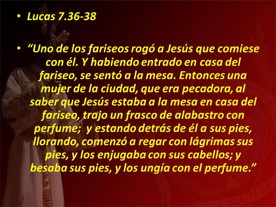 Lucas 7.36-38 Uno de los fariseos rogó a Jesús que comiese con él. Y habiendo entrado en casa del fariseo, se sentó a la mesa. Entonces una mujer de l