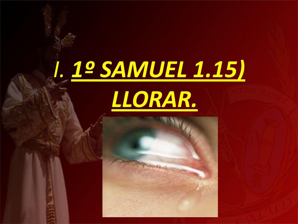 I. 1º SAMUEL 1.15) LLORAR.