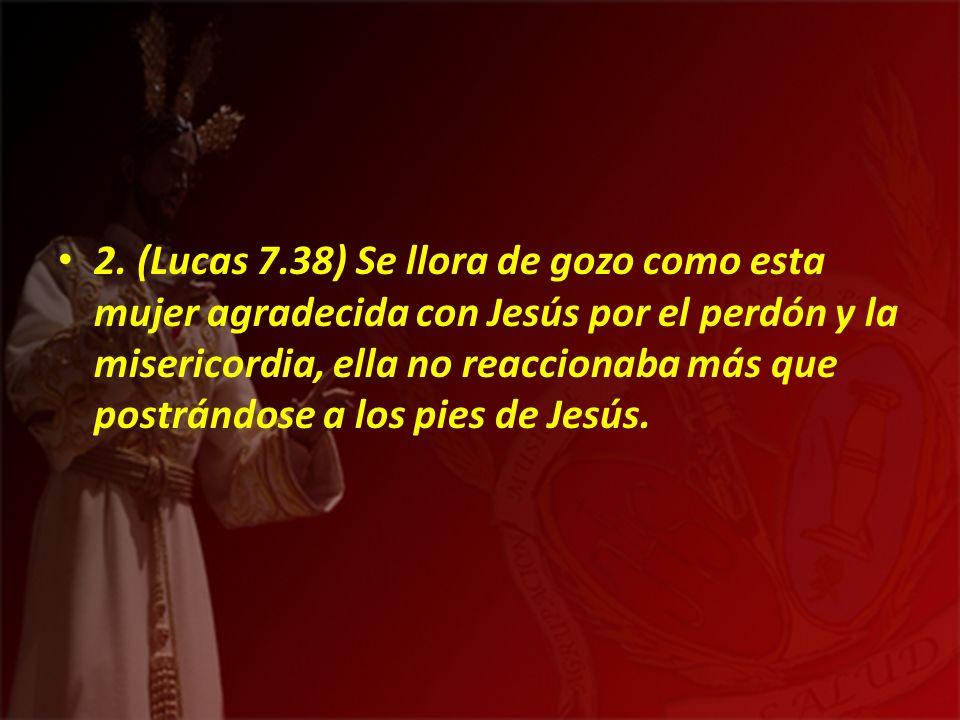 2. (Lucas 7.38) Se llora de gozo como esta mujer agradecida con Jesús por el perdón y la misericordia, ella no reaccionaba más que postrándose a los p