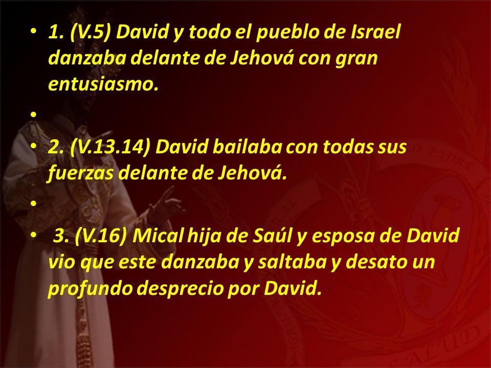1. (V.5) David y todo el pueblo de Israel danzaba delante de Jehová con gran entusiasmo. 2. (V.13.14) David bailaba con todas sus fuerzas delante de J