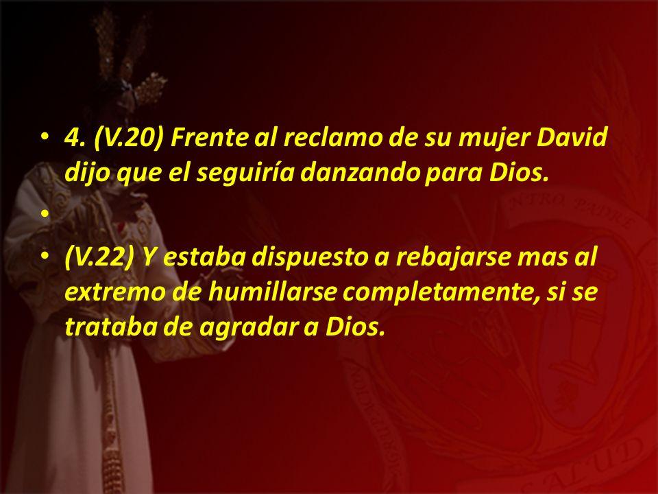 4. (V.20) Frente al reclamo de su mujer David dijo que el seguiría danzando para Dios. (V.22) Y estaba dispuesto a rebajarse mas al extremo de humilla