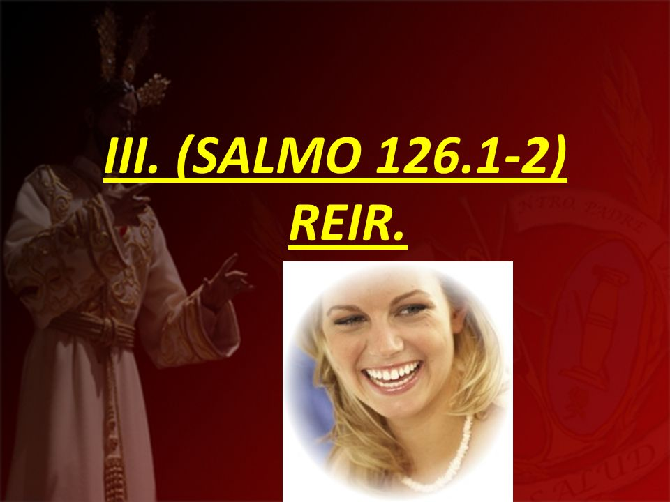 III. (SALMO 126.1-2) REIR.